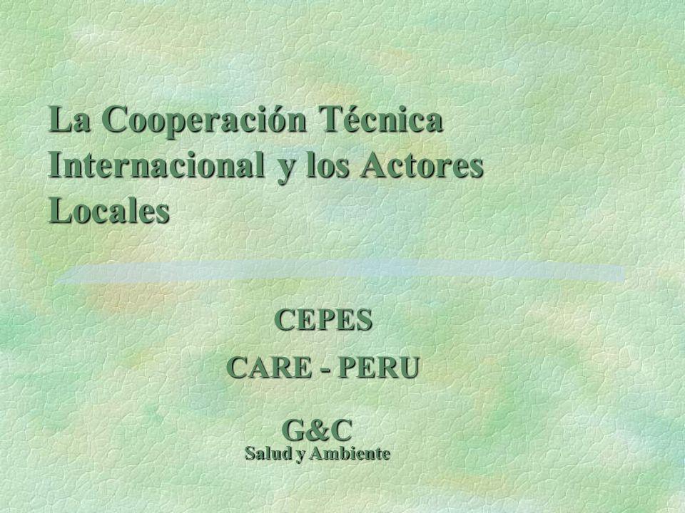 La Cooperación Técnica Internacional y los Actores Locales CEPES CARE - PERU G&C Salud y Ambiente