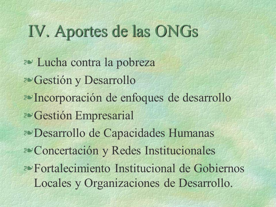 IV. Aportes de las ONGs IV. Aportes de las ONGs § Lucha contra la pobreza §Gestión y Desarrollo §Incorporación de enfoques de desarrollo §Gestión Empr