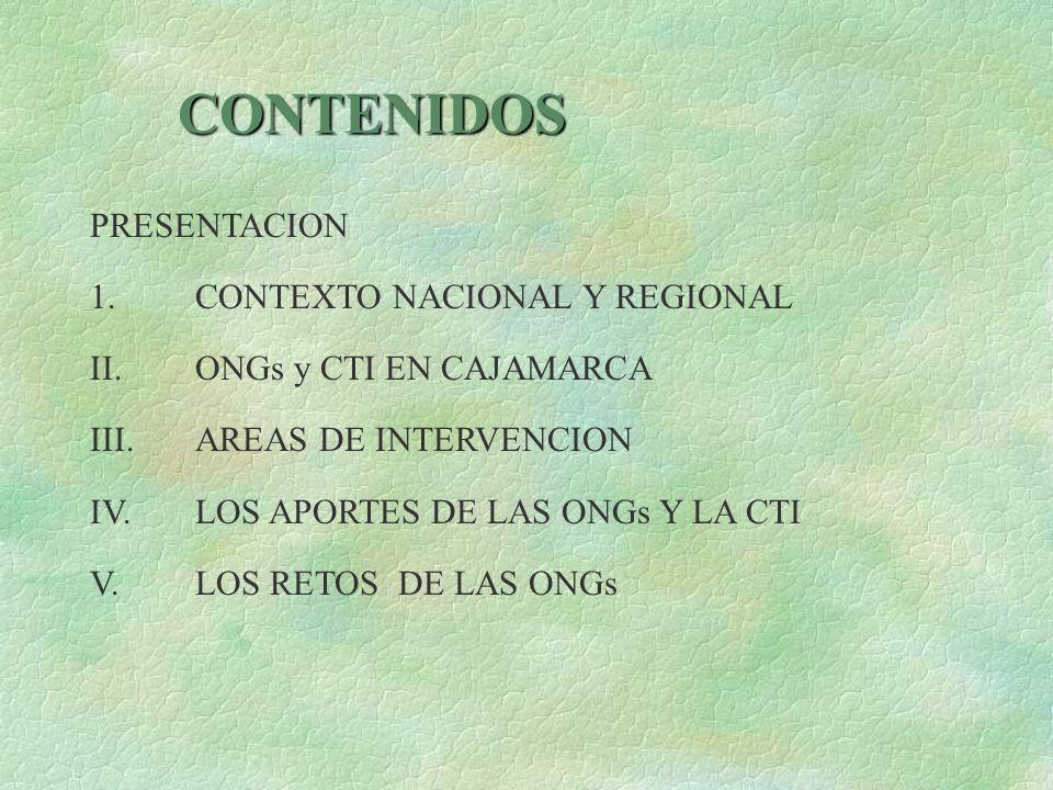 CONTENIDOS PRESENTACION 1. CONTEXTO NACIONAL Y REGIONAL II. ONGs y CTI EN CAJAMARCA III. AREAS DE INTERVENCION IV. LOS APORTES DE LAS ONGs Y LA CTI V.