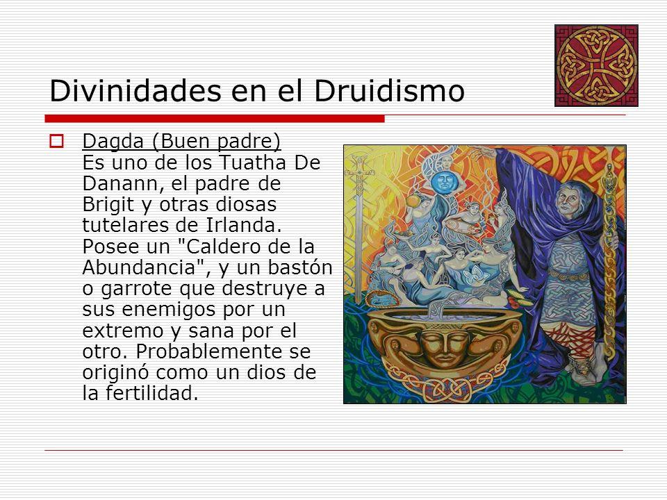 Divinidades en el Druidismo Dagda (Buen padre) Es uno de los Tuatha De Danann, el padre de Brigit y otras diosas tutelares de Irlanda. Posee un