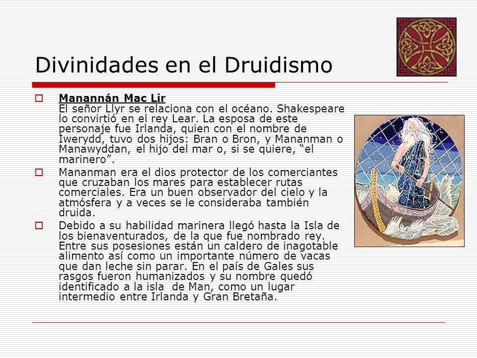 Divinidades en el Druidismo Manannán Mac Lir El señor Llyr se relaciona con el océano. Shakespeare lo convirtió en el rey Lear. La esposa de este pers