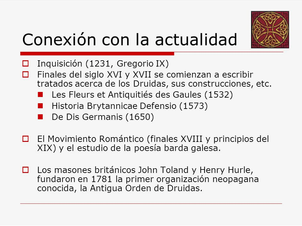 Conexión con la actualidad Inquisición (1231, Gregorio IX) Finales del siglo XVI y XVII se comienzan a escribir tratados acerca de los Druidas, sus construcciones, etc.