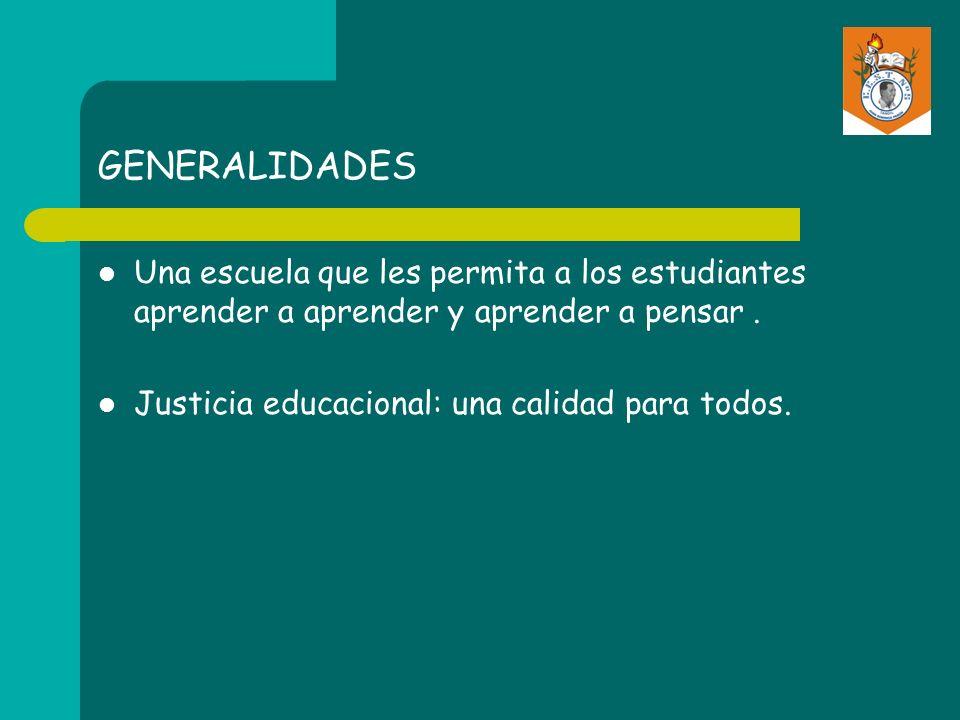 GENERALIDADES Una escuela que les permita a los estudiantes aprender a aprender y aprender a pensar. Justicia educacional: una calidad para todos.