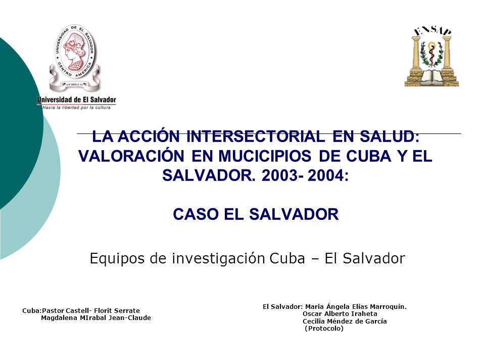 LA ACCIÓN INTERSECTORIAL EN SALUD: VALORACIÓN EN MUCICIPIOS DE CUBA Y EL SALVADOR. 2003- 2004: CASO EL SALVADOR Equipos de investigación Cuba – El Sal