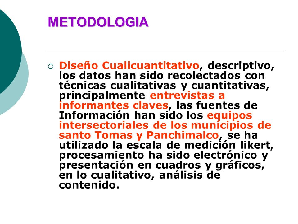 METODOLOGIA Diseño Cualicuantitativo, descriptivo, los datos han sido recolectados con técnicas cualitativas y cuantitativas, principalmente entrevist