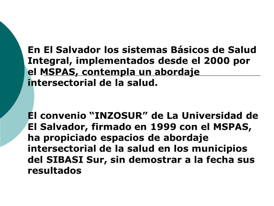 En El Salvador los sistemas Básicos de Salud Integral, implementados desde el 2000 por el MSPAS, contempla un abordaje intersectorial de la salud. El