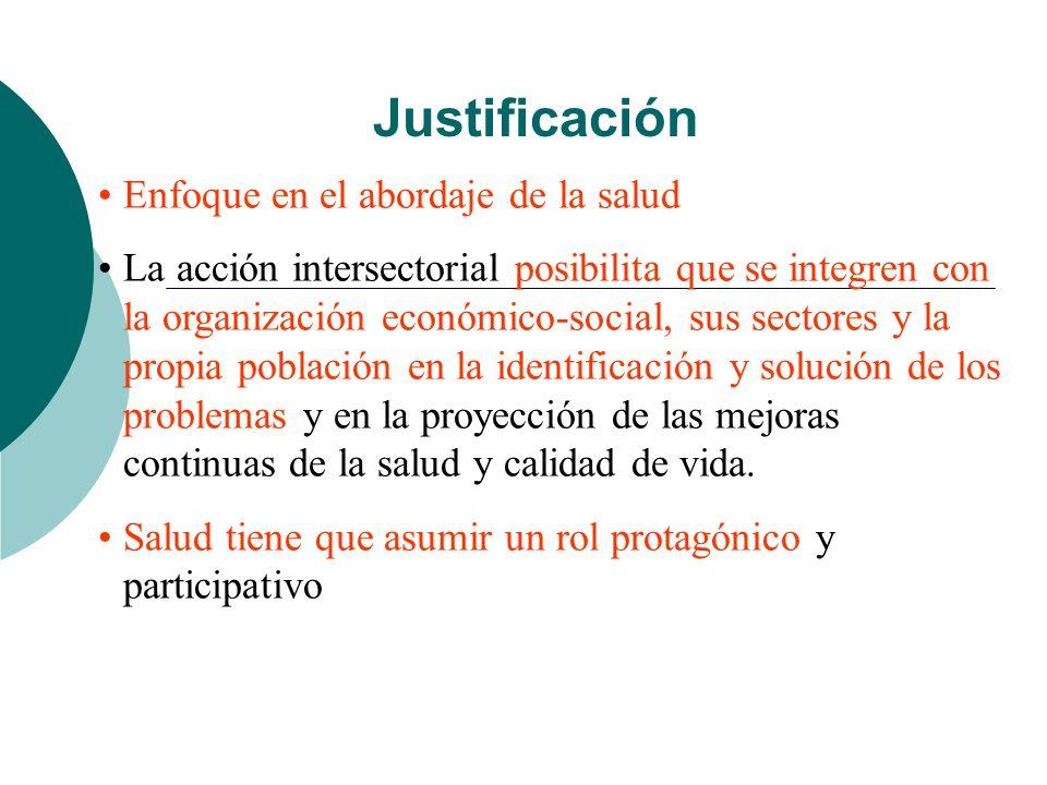 Justificación Enfoque en el abordaje de la salud La acción intersectorial posibilita que se integren con la organización económico-social, sus sectore