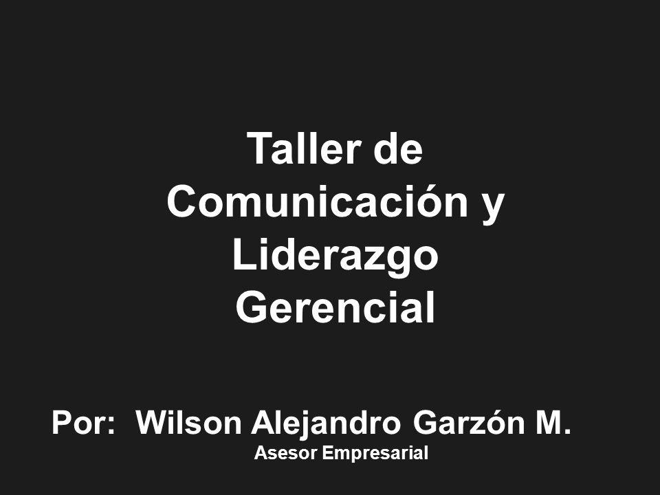 Por: Wilson Alejandro Garzón M. Asesor Empresarial Taller de Comunicación y Liderazgo Gerencial