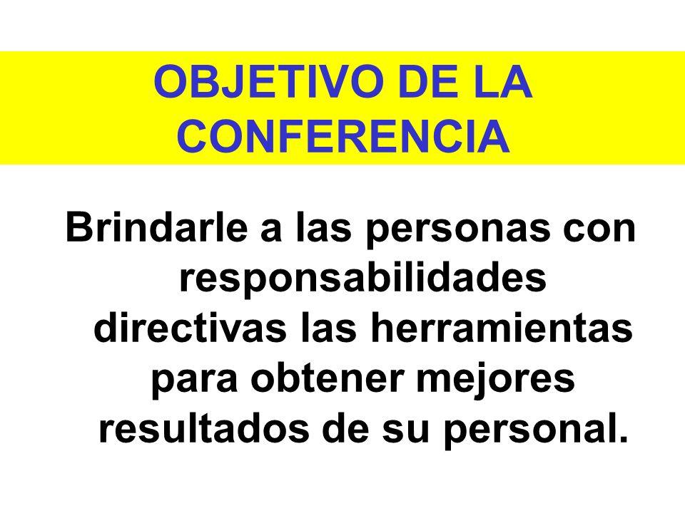 OBJETIVO DE LA CONFERENCIA Brindarle a las personas con responsabilidades directivas las herramientas para obtener mejores resultados de su personal.