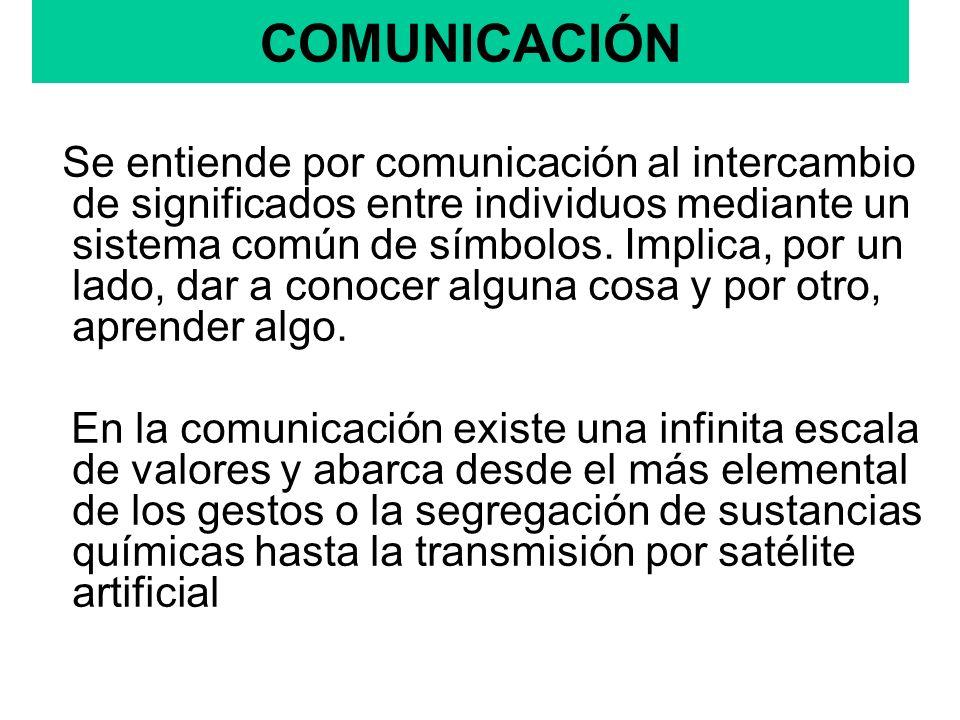 COMUNICACIÓN Se entiende por comunicación al intercambio de significados entre individuos mediante un sistema común de símbolos. Implica, por un lado,
