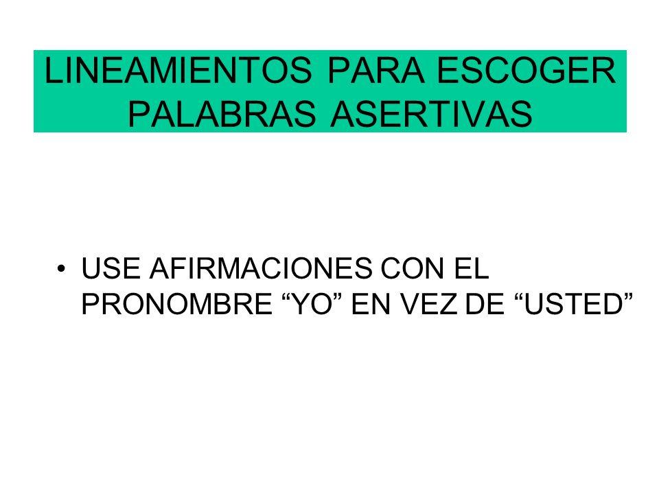 LINEAMIENTOS PARA ESCOGER PALABRAS ASERTIVAS USE AFIRMACIONES CON EL PRONOMBRE YO EN VEZ DE USTED