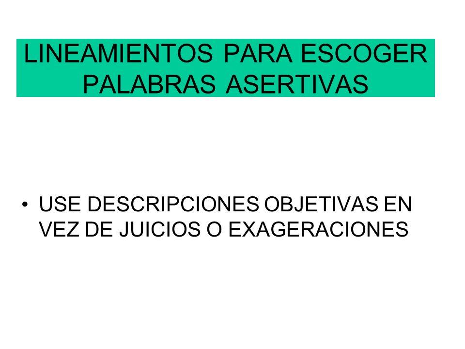 LINEAMIENTOS PARA ESCOGER PALABRAS ASERTIVAS USE DESCRIPCIONES OBJETIVAS EN VEZ DE JUICIOS O EXAGERACIONES