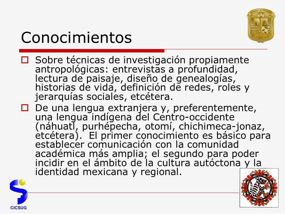 Conocimientos Sobre técnicas de investigación propiamente antropológicas: entrevistas a profundidad, lectura de paisaje, diseño de genealogías, historias de vida, definición de redes, roles y jerarquías sociales, etcétera.
