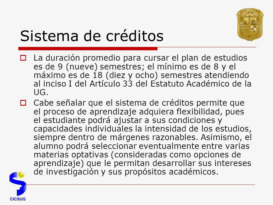 Sistema de créditos La duración promedio para cursar el plan de estudios es de 9 (nueve) semestres; el mínimo es de 8 y el máximo es de 18 (diez y ocho) semestres atendiendo al inciso I del Artículo 33 del Estatuto Académico de la UG.