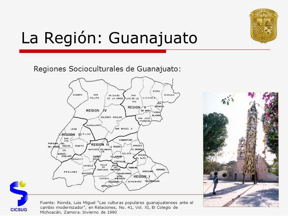 La Región: Guanajuato Regiones Socioculturales de Guanajuato: Fuente: Rionda, Luis Miguel Las culturas populares guanajuatenses ante el cambio modernizador, en Relaciones, No.