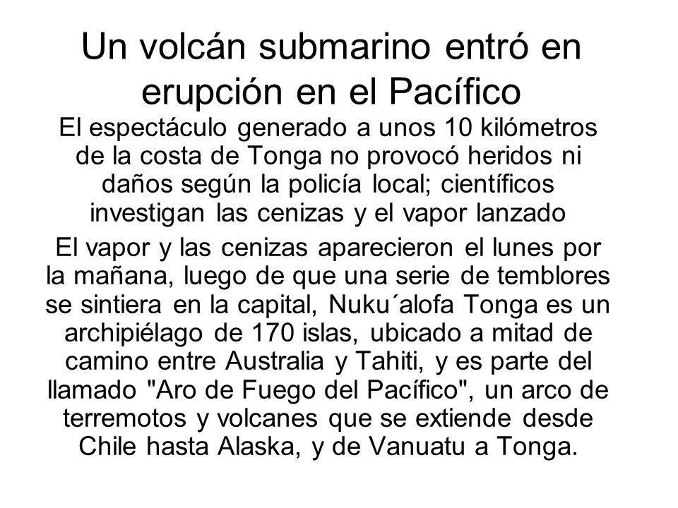 Un volcán submarino entró en erupción en el Pacífico El espectáculo generado a unos 10 kilómetros de la costa de Tonga no provocó heridos ni daños según la policía local; científicos investigan las cenizas y el vapor lanzado El vapor y las cenizas aparecieron el lunes por la mañana, luego de que una serie de temblores se sintiera en la capital, Nuku´alofa Tonga es un archipiélago de 170 islas, ubicado a mitad de camino entre Australia y Tahiti, y es parte del llamado Aro de Fuego del Pacífico , un arco de terremotos y volcanes que se extiende desde Chile hasta Alaska, y de Vanuatu a Tonga.