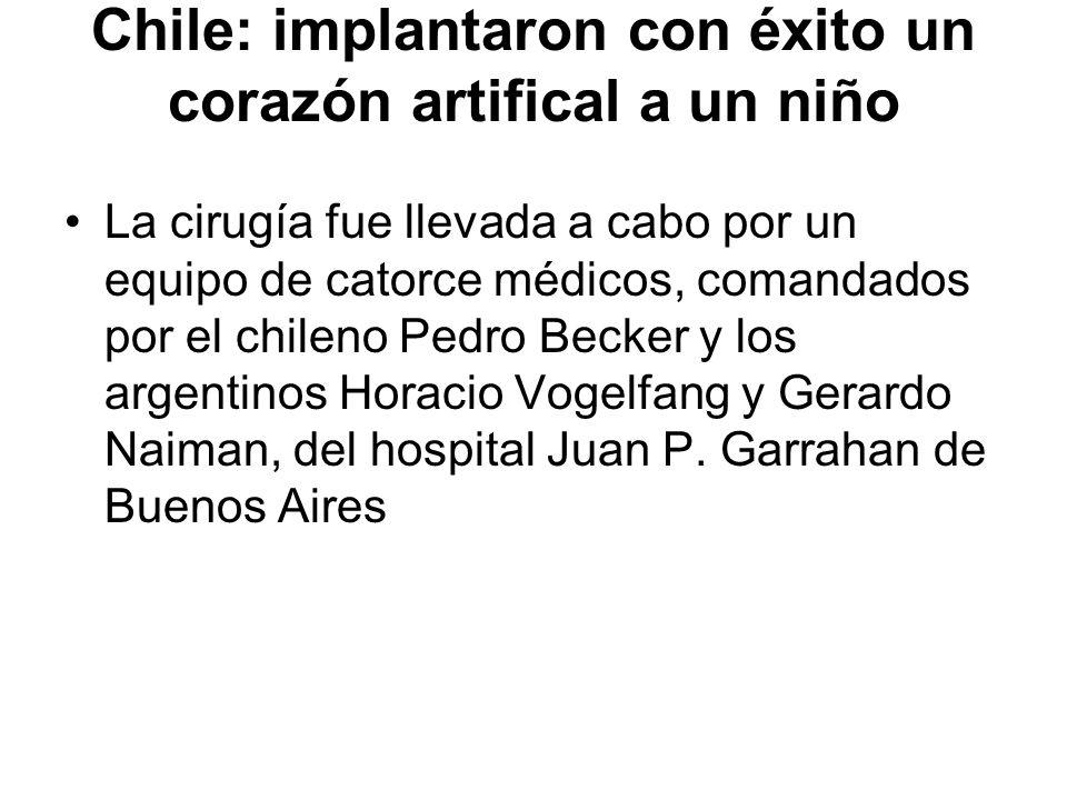 Chile: implantaron con éxito un corazón artifical a un niño La cirugía fue llevada a cabo por un equipo de catorce médicos, comandados por el chileno Pedro Becker y los argentinos Horacio Vogelfang y Gerardo Naiman, del hospital Juan P.