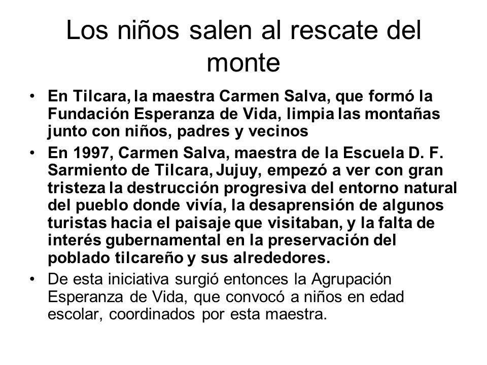 Los niños salen al rescate del monte En Tilcara, la maestra Carmen Salva, que formó la Fundación Esperanza de Vida, limpia las montañas junto con niños, padres y vecinos En 1997, Carmen Salva, maestra de la Escuela D.