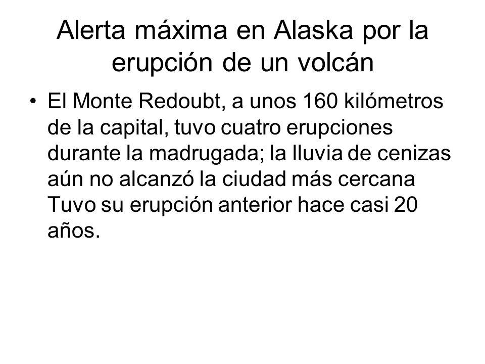 Alerta máxima en Alaska por la erupción de un volcán El Monte Redoubt, a unos 160 kilómetros de la capital, tuvo cuatro erupciones durante la madrugada; la lluvia de cenizas aún no alcanzó la ciudad más cercana Tuvo su erupción anterior hace casi 20 años.