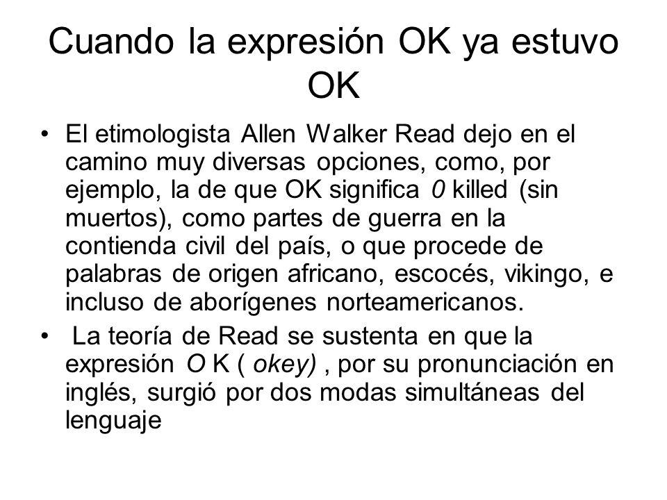 Cuando la expresión OK ya estuvo OK El etimologista Allen Walker Read dejo en el camino muy diversas opciones, como, por ejemplo, la de que OK significa 0 killed (sin muertos), como partes de guerra en la contienda civil del país, o que procede de palabras de origen africano, escocés, vikingo, e incluso de aborígenes norteamericanos.