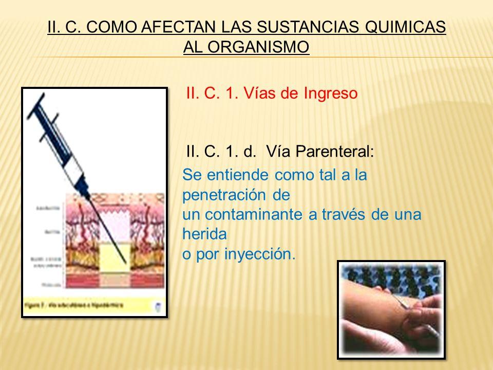 II. C. 1. d. Vía Parenteral: Se entiende como tal a la penetración de un contaminante a través de una herida o por inyección. II. C. 1. Vías de Ingres