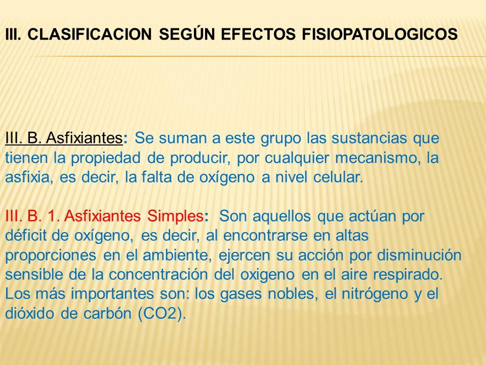 III. B. Asfixiantes: Se suman a este grupo las sustancias que tienen la propiedad de producir, por cualquier mecanismo, la asfixia, es decir, la falta