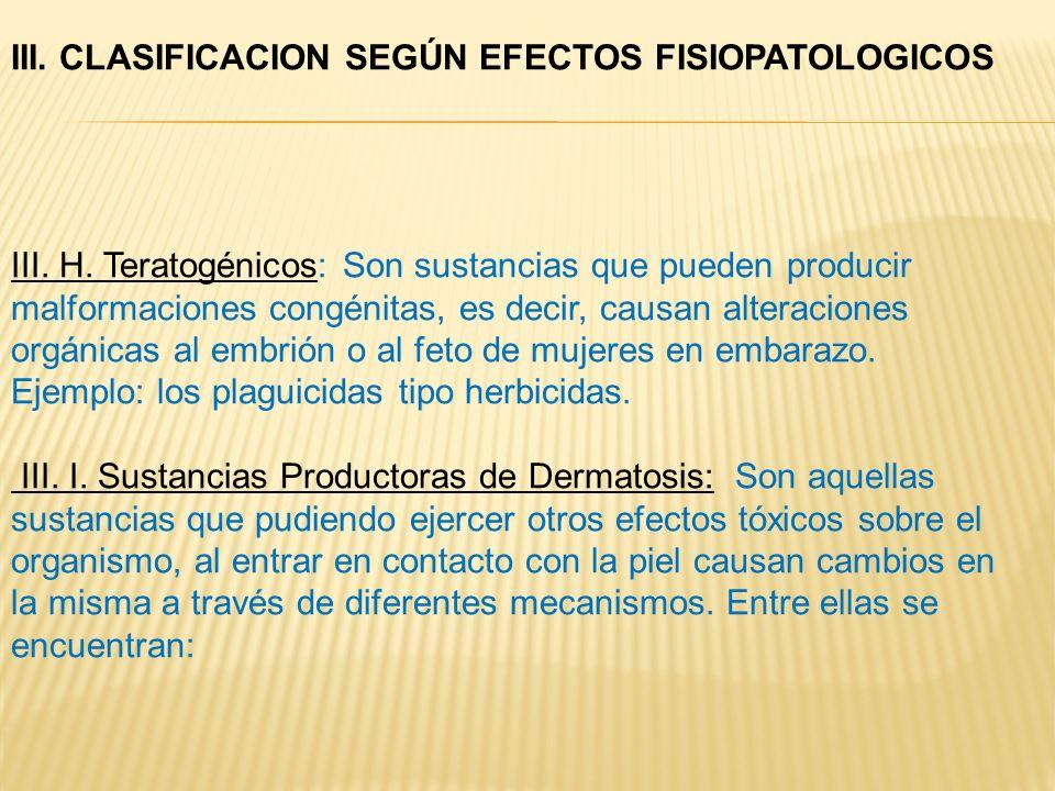 III. H. Teratogénicos: Son sustancias que pueden producir malformaciones congénitas, es decir, causan alteraciones orgánicas al embrión o al feto de m