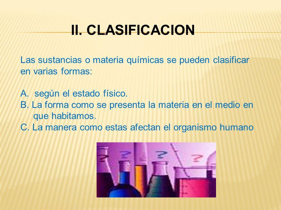 II. CLASIFICACION Las sustancias o materia químicas se pueden clasificar en varias formas: A. según el estado físico. B. La forma como se presenta la