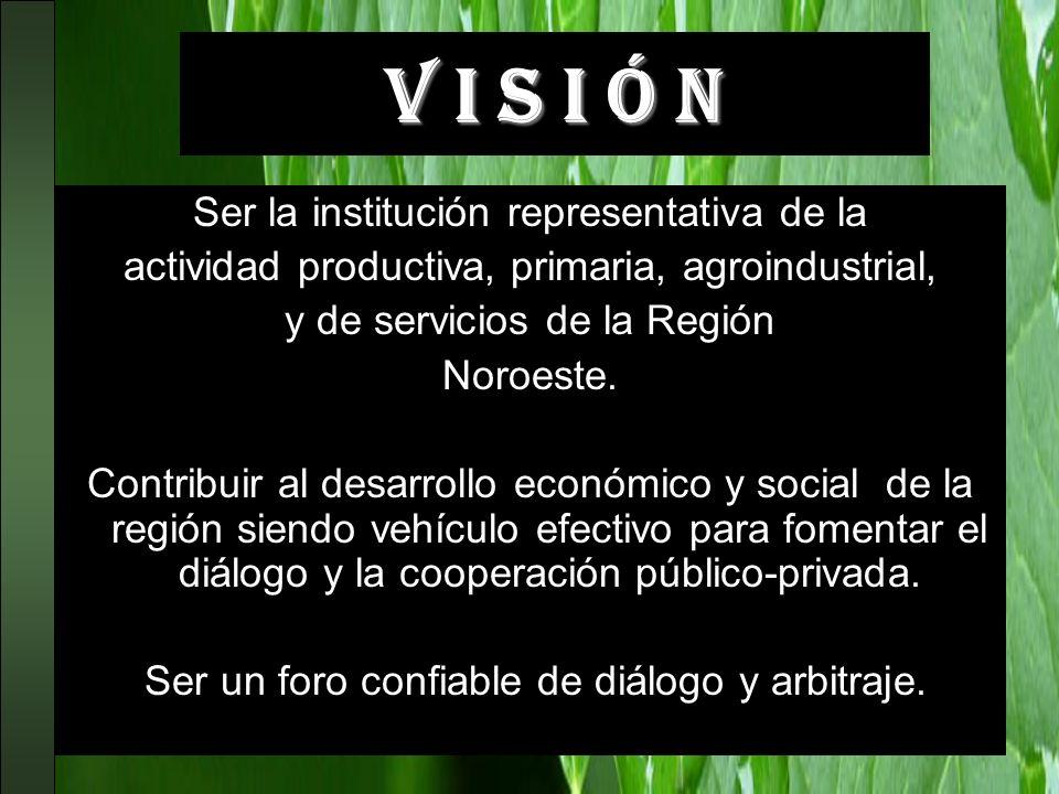 V I S I Ó N Ser la institución representativa de la actividad productiva, primaria, agroindustrial, y de servicios de la Región Noroeste. Contribuir a