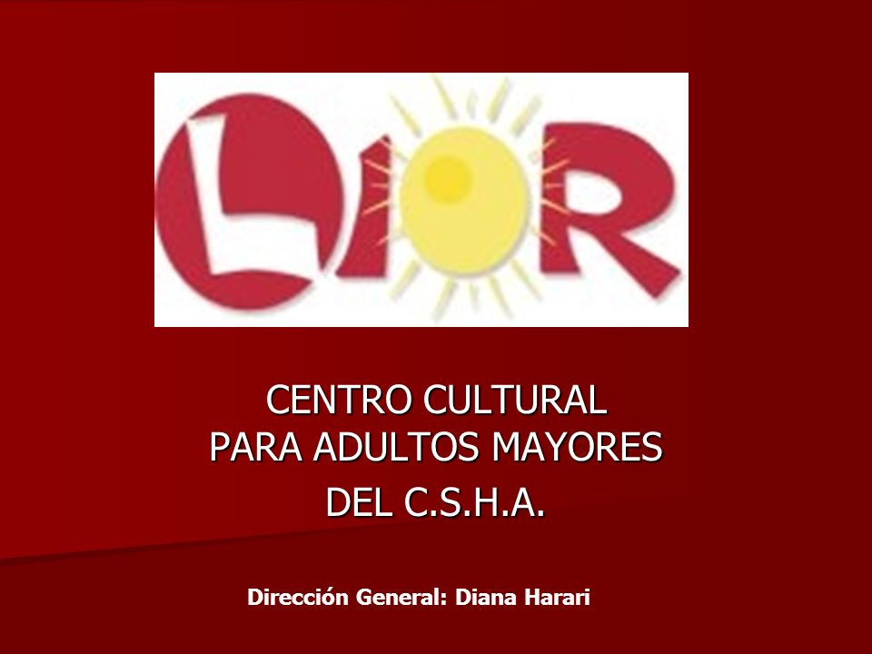 CENTRO CULTURAL PARA ADULTOS MAYORES DEL C.S.H.A. Dirección General: Diana Harari