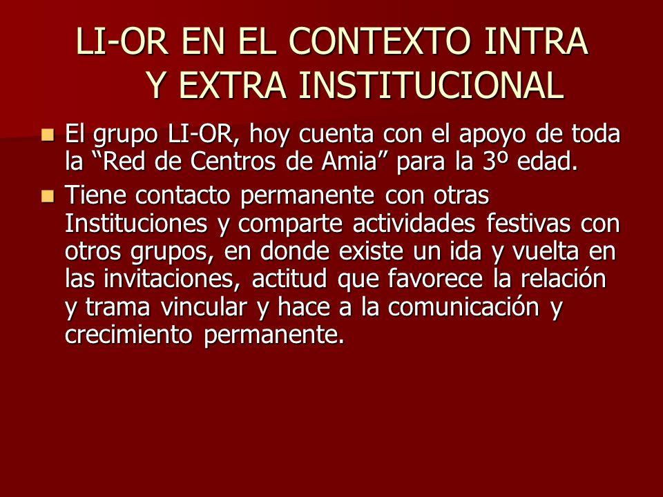 LI-OR EN EL CONTEXTO INTRA Y EXTRA INSTITUCIONAL El grupo LI-OR, hoy cuenta con el apoyo de toda la Red de Centros de Amia para la 3º edad. El grupo L