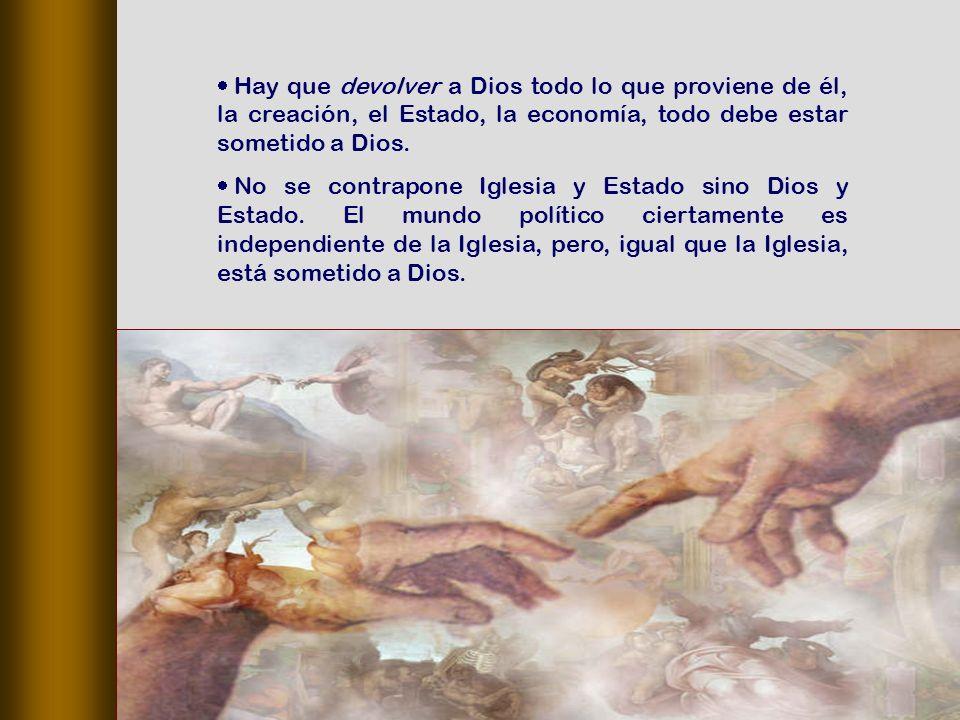 Hay que devolver a Dios todo lo que proviene de él, la creación, el Estado, la economía, todo debe estar sometido a Dios.