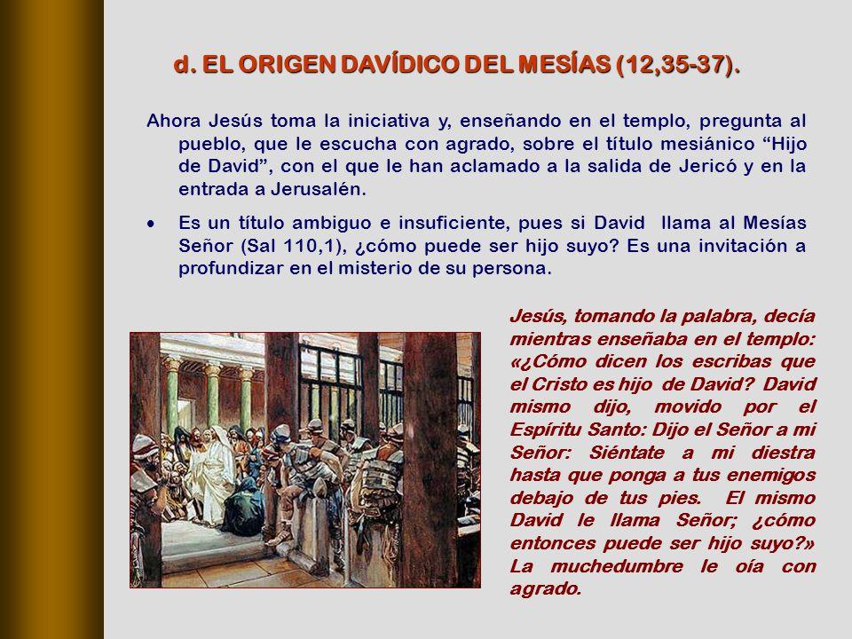 Ahora Jesús toma la iniciativa y, enseñando en el templo, pregunta al pueblo, que le escucha con agrado, sobre el título mesiánico Hijo de David, con el que le han aclamado a la salida de Jericó y en la entrada a Jerusalén.