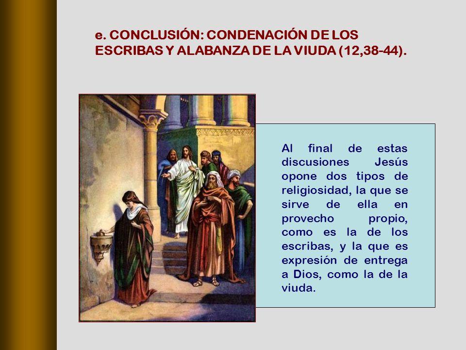 Al final de estas discusiones Jesús opone dos tipos de religiosidad, la que se sirve de ella en provecho propio, como es la de los escribas, y la que es expresión de entrega a Dios, como la de la viuda.