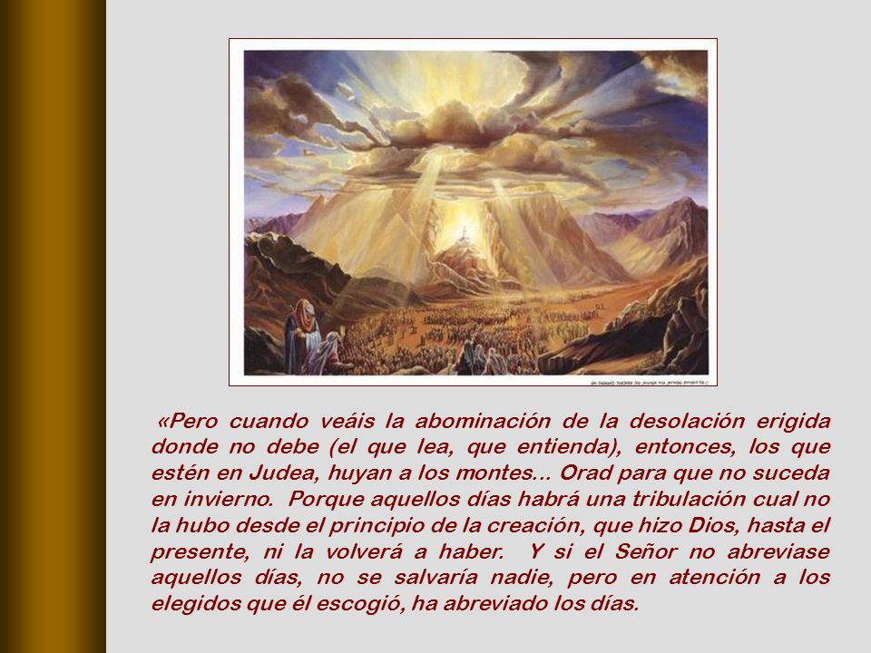 «Pero cuando veáis la abominación de la desolación erigida donde no debe (el que lea, que entienda), entonces, los que estén en Judea, huyan a los montes...