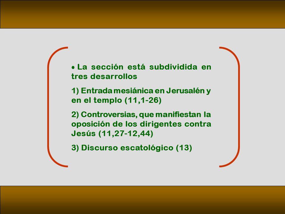 La sección está subdividida en tres desarrollos 1) Entrada mesiánica en Jerusalén y en el templo (11,1 26) 2) Controversias, que manifiestan la oposición de los dirigentes contra Jesús (11,27 12,44) 3) Discurso escatológico (13)