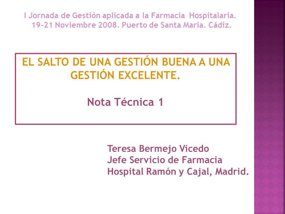 Teresa Bermejo Vicedo Jefe Servicio de Farmacia Hospital Ramón y Cajal, Madrid. EL SALTO DE UNA GESTIÓN BUENA A UNA GESTIÓN EXCELENTE. Nota Técnica 1
