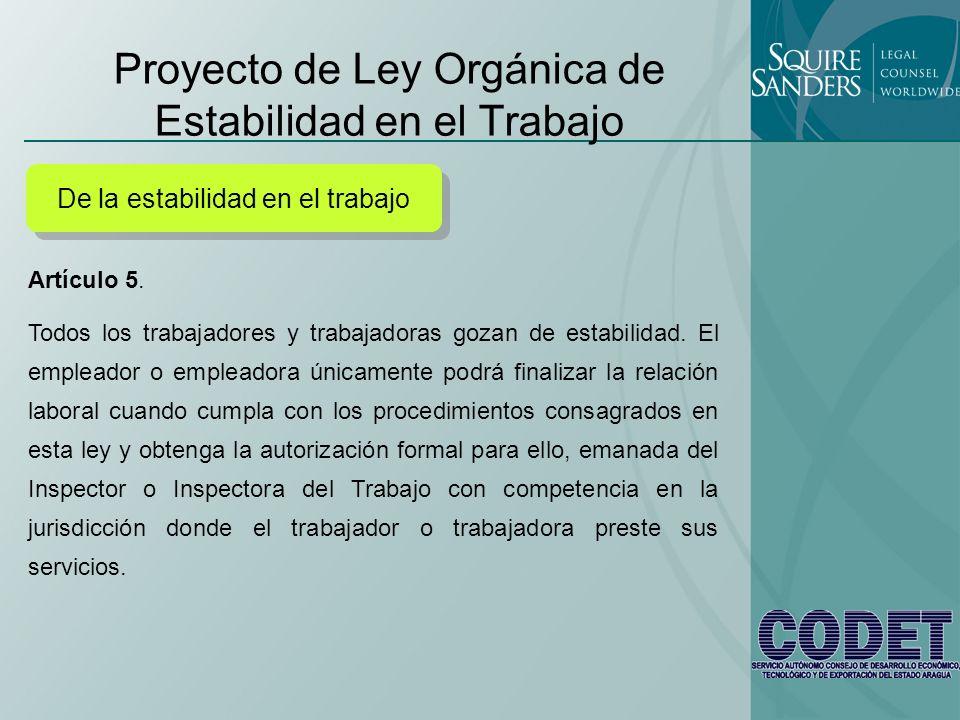 Proyecto de Ley Orgánica de Estabilidad en el Trabajo De la estabilidad en el trabajo Artículo 5. Todos los trabajadores y trabajadoras gozan de estab