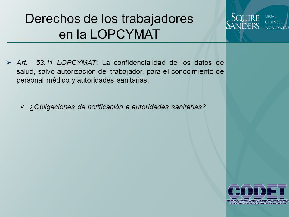 Derechos de los trabajadores en la LOPCYMAT Art. 53.11 LOPCYMAT: La confidencialidad de los datos de salud, salvo autorización del trabajador, para el