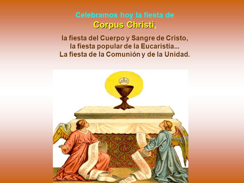 Corpus Christi Celebramos hoy la fiesta de Corpus Christi, la fiesta del Cuerpo y Sangre de Cristo, la fiesta popular de la Eucaristía...