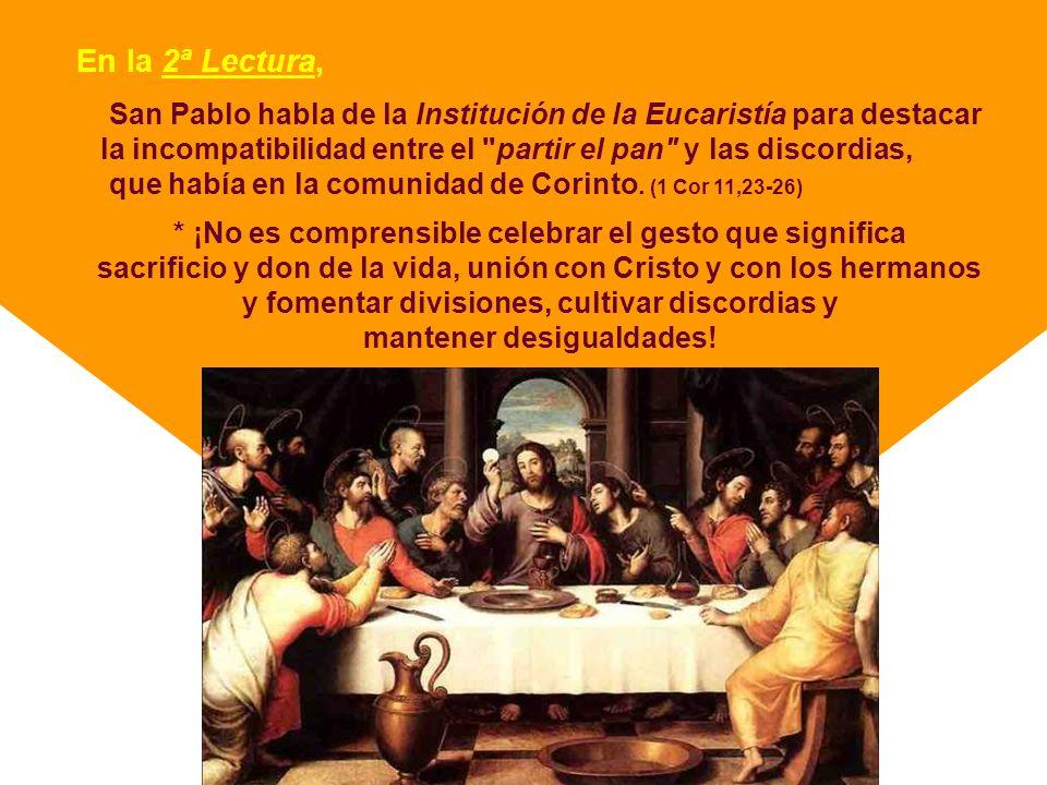 En la 2ª Lectura, San Pablo habla de la Institución de la Eucaristía para destacar la incompatibilidad entre el partir el pan y las discordias, que había en la comunidad de Corinto.