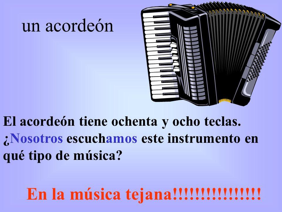 El acordeón tiene ochenta y ocho teclas. ¿Nosotros escuchamos este instrumento en qué tipo de música? un acordeón En la música tejana!!!!!!!!!!!!!!!!