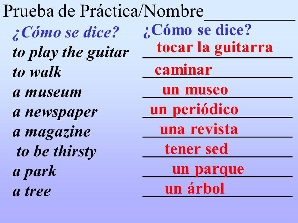 Prueba de Práctica/Nombre__________ ¿Cómo se dice? to play the guitar to walk a museum a newspaper a magazine to be thirsty a park a tree ¿Cómo se dic