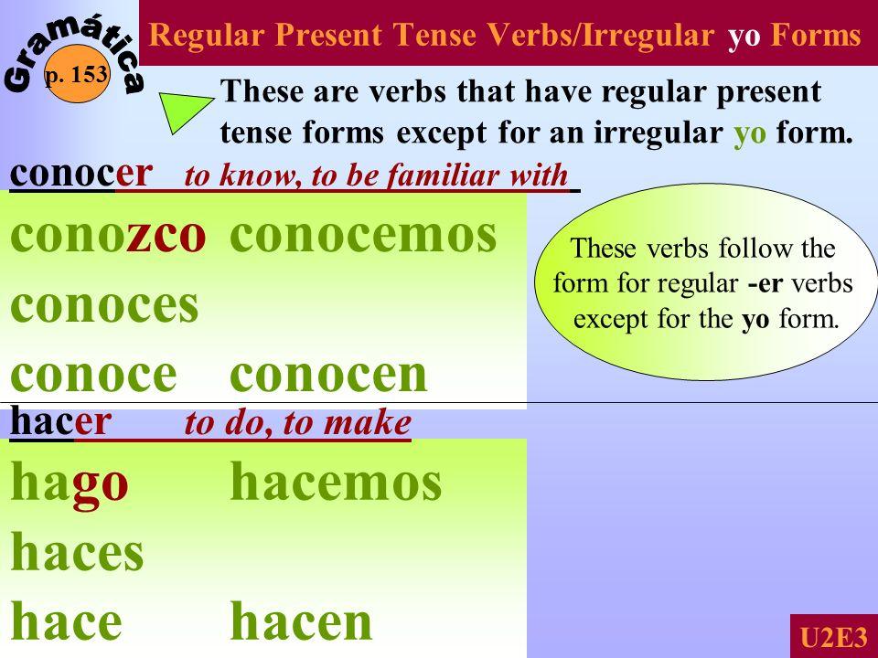 Regular Present Tense Verbs/Irregular yo Forms p. 153 U2E3 These are verbs that have regular present tense forms except for an irregular yo form. cono