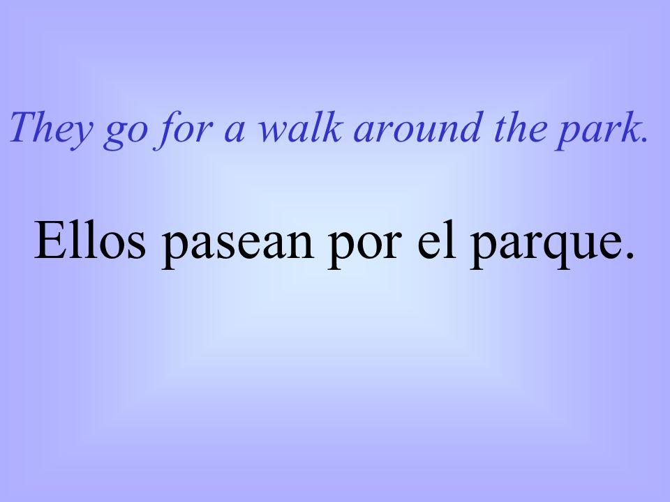 They go for a walk around the park. Ellos pasean por el parque.