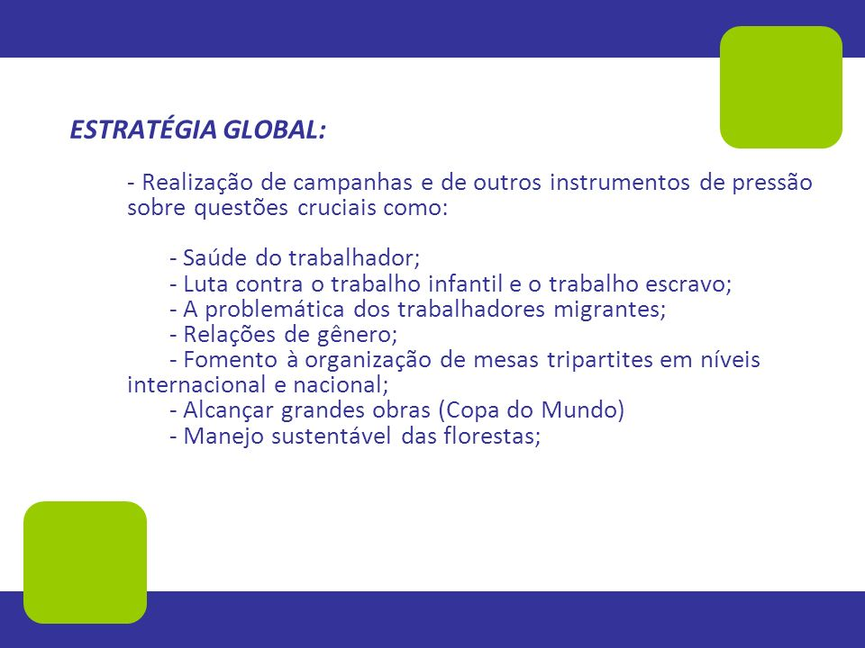 ESTRATÉGIA GLOBAL: - Realização de campanhas e de outros instrumentos de pressão sobre questões cruciais como: - Saúde do trabalhador; - Luta contra o