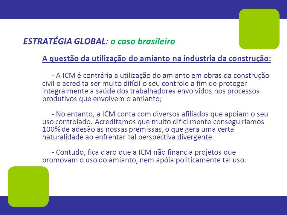 ESTRATÉGIA GLOBAL: o caso brasileiro A questão da utilização do amianto na industria da construção: - A ICM é contrária a utilização do amianto em obr