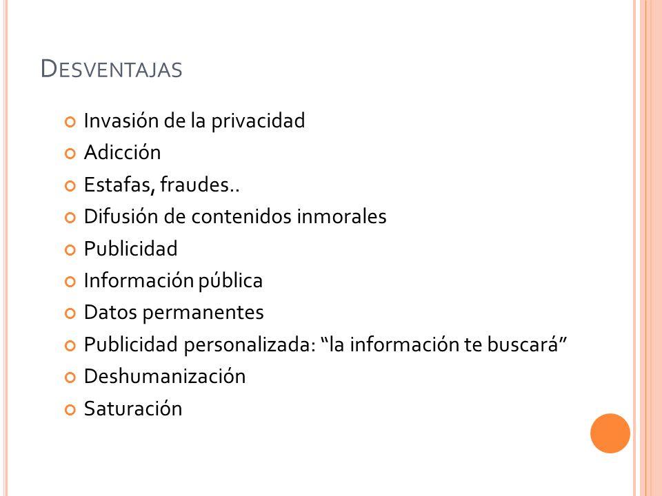 D ESVENTAJAS Invasión de la privacidad Adicción Estafas, fraudes.. Difusión de contenidos inmorales Publicidad Información pública Datos permanentes P