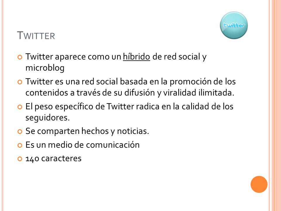 T WITTER Twitter aparece como un híbrido de red social y microblog Twitter es una red social basada en la promoción de los contenidos a través de su difusión y viralidad ilimitada.