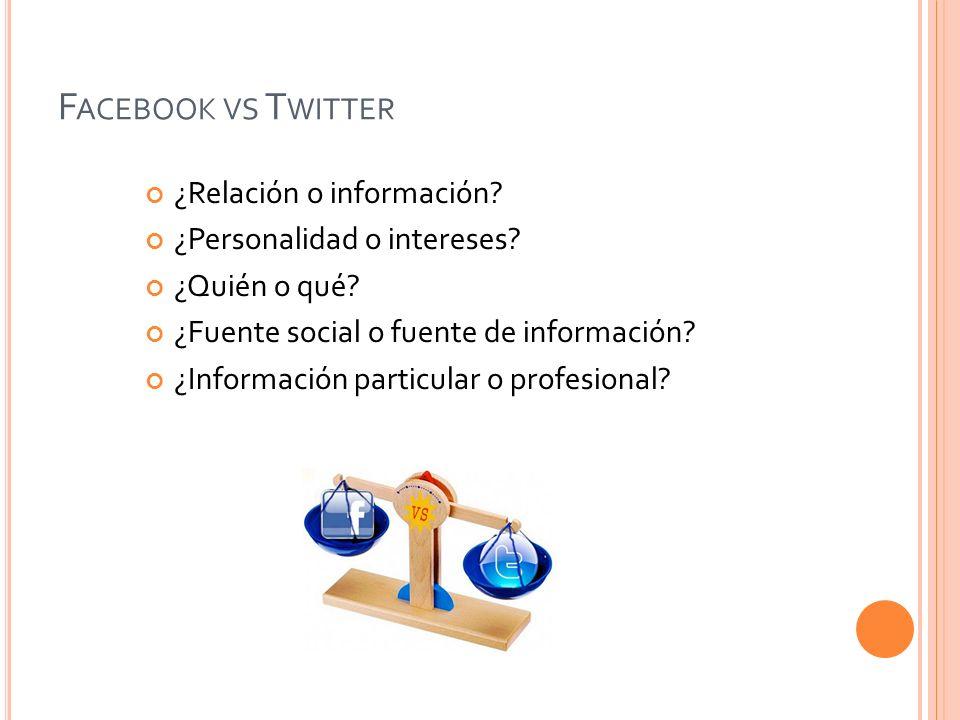 F ACEBOOK VS T WITTER ¿Relación o información? ¿Personalidad o intereses? ¿Quién o qué? ¿Fuente social o fuente de información? ¿Información particula